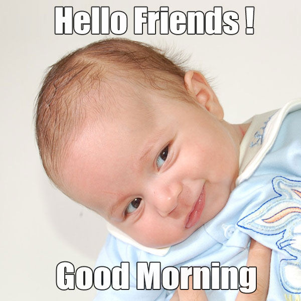 Good Morning Hello Friends With Funny Baby Pic - Good Morning Images, Quotes, Wishes, Messages, greetings & eCards